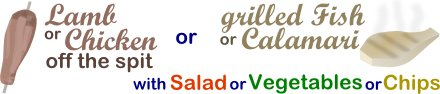 Lamb or Chicken off the spit or grilled Fish or Calamari with salad, vegetables or chips.